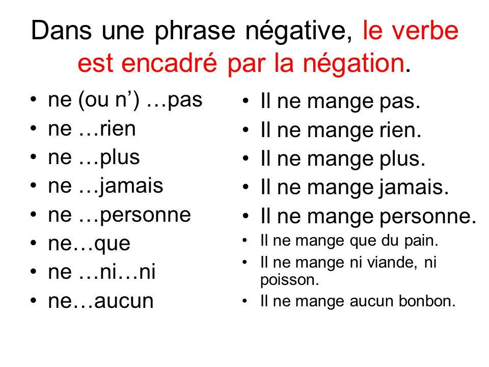 Dans une phrase négative, le verbe est encadré par la négation. ne (ou n) …pas ne …rien ne …plus ne …jamais ne …personne ne…que ne …ni…ni ne…aucun Il