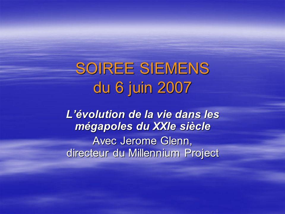 SOIREE SIEMENS du 6 juin 2007 Lévolution de la vie dans les mégapoles du XXIe siècle Avec Jerome Glenn, directeur du Millennium Project