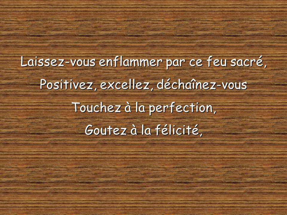 Laissez-vous enflammer par ce feu sacré, Positivez, excellez, déchaînez-vous Touchez à la perfection, Goutez à la félicité,