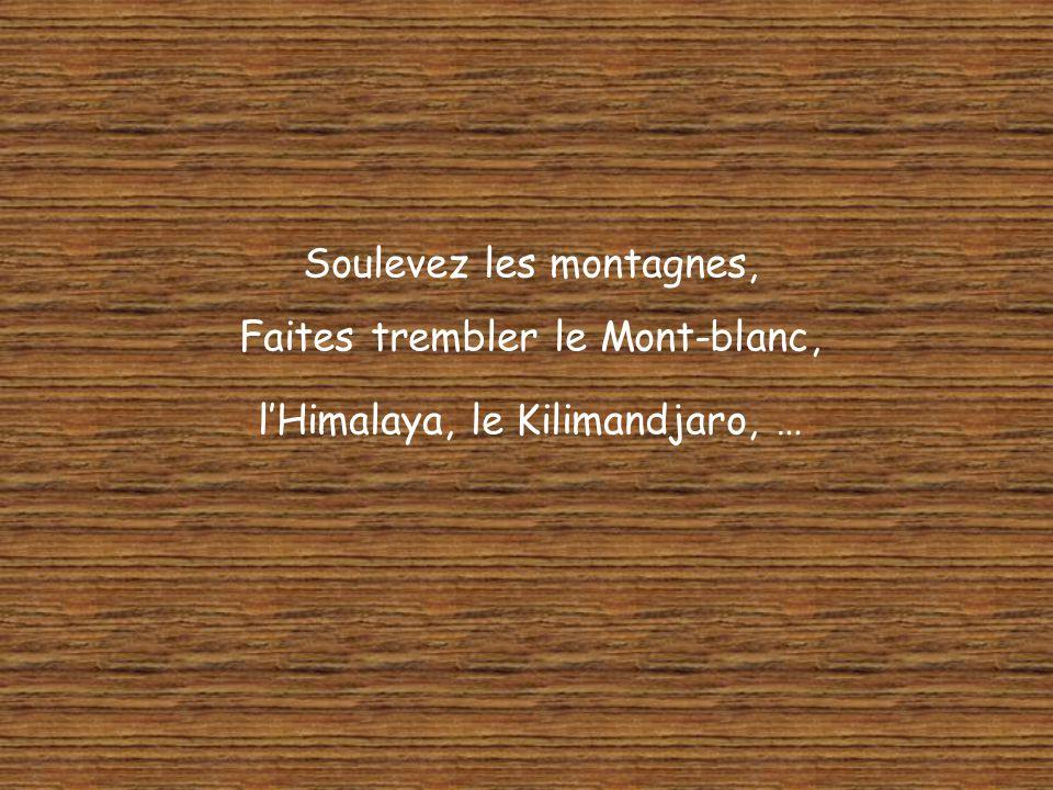Soulevez les montagnes, Faites trembler le Mont-blanc, lHimalaya, le Kilimandjaro, …