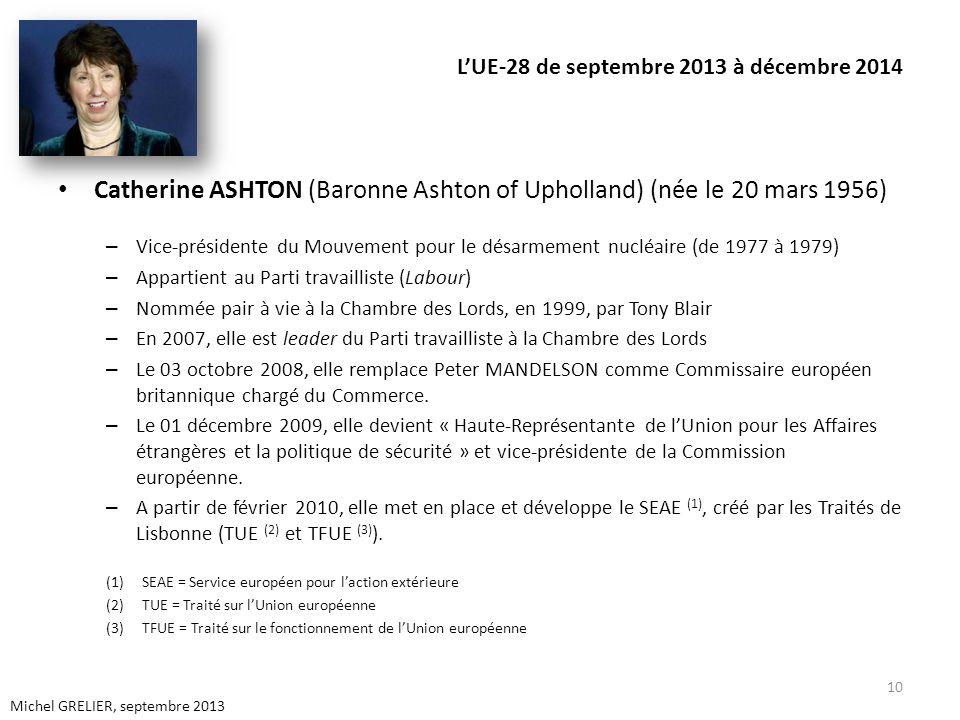 LUE-28 de septembre 2013 à décembre 2014 Catherine ASHTON (Baronne Ashton of Upholland) (née le 20 mars 1956) – Vice-présidente du Mouvement pour le désarmement nucléaire (de 1977 à 1979) – Appartient au Parti travailliste (Labour) – Nommée pair à vie à la Chambre des Lords, en 1999, par Tony Blair – En 2007, elle est leader du Parti travailliste à la Chambre des Lords – Le 03 octobre 2008, elle remplace Peter MANDELSON comme Commissaire européen britannique chargé du Commerce.