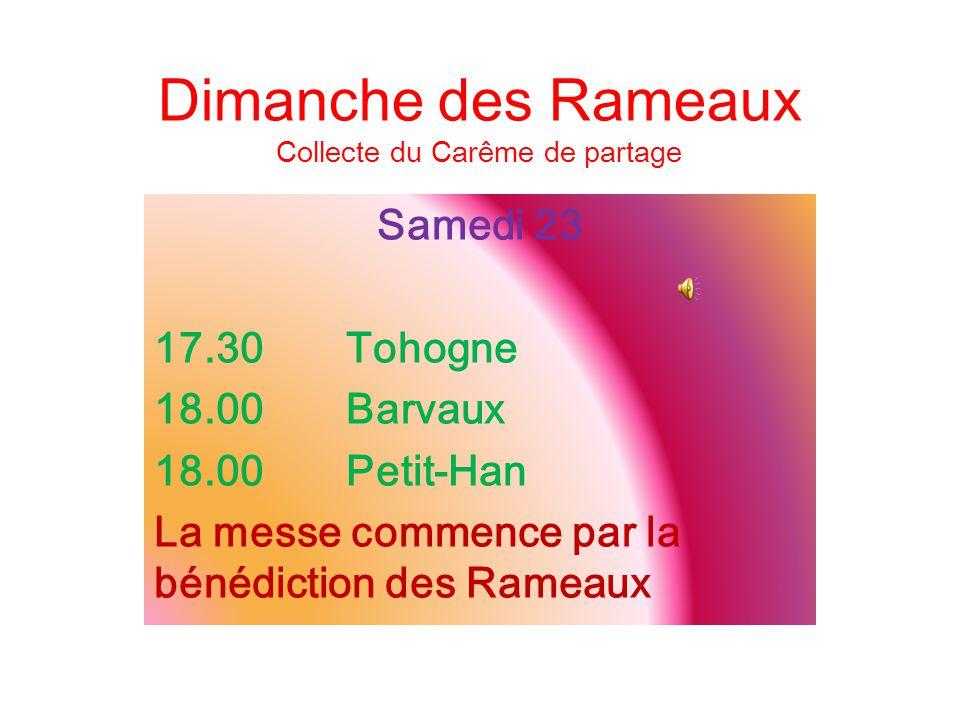 Dimanche des Rameaux Collecte du Carême de partage Samedi 23 17.30Tohogne 18.00Barvaux 18.00Petit-Han La messe commence par la bénédiction des Rameaux