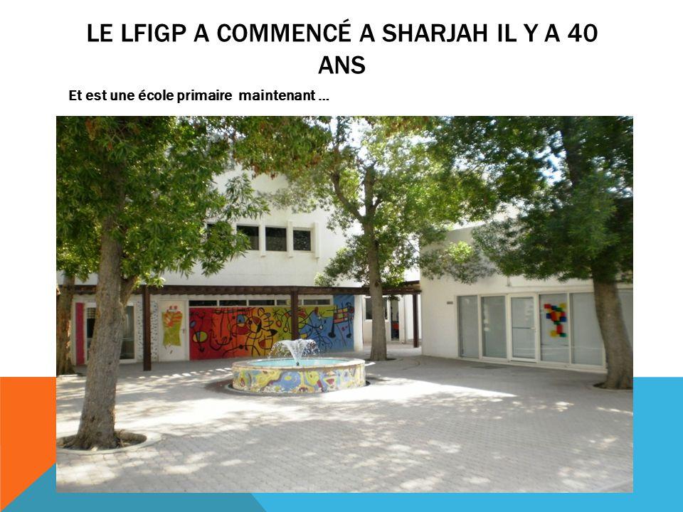 LE LFIGP A COMMENCÉ A SHARJAH IL Y A 40 ANS Et est une école primaire maintenant …