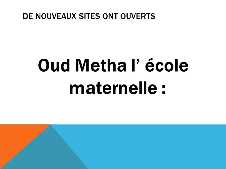 DE NOUVEAUX SITES ONT OUVERTS Oud Metha l école maternelle :