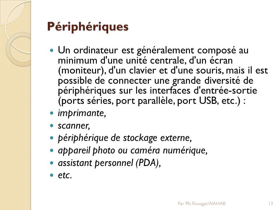 Périphériques Un ordinateur est généralement composé au minimum d une unité centrale, d un écran (moniteur), d un clavier et d une souris, mais il est possible de connecter une grande diversité de périphériques sur les interfaces d entrée-sortie (ports séries, port parallèle, port USB, etc.) : imprimante, scanner, périphérique de stockage externe, appareil photo ou caméra numérique, assistant personnel (PDA), etc.