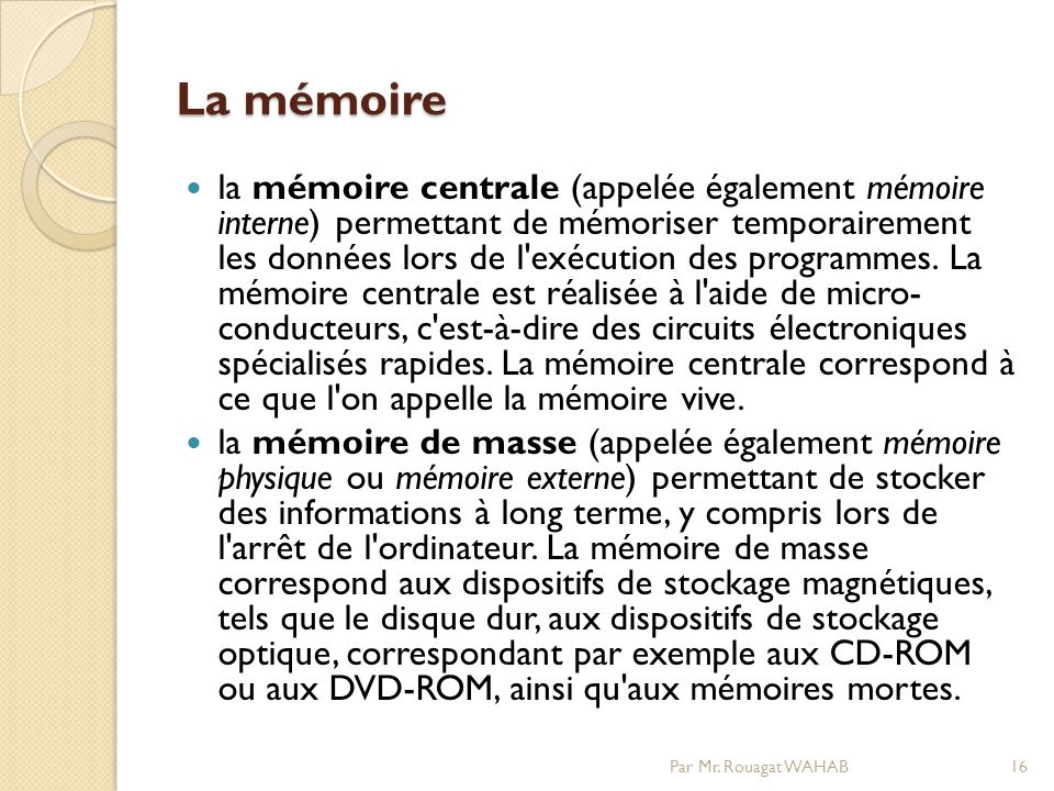 La mémoire la mémoire centrale (appelée également mémoire interne) permettant de mémoriser temporairement les données lors de l exécution des programmes.