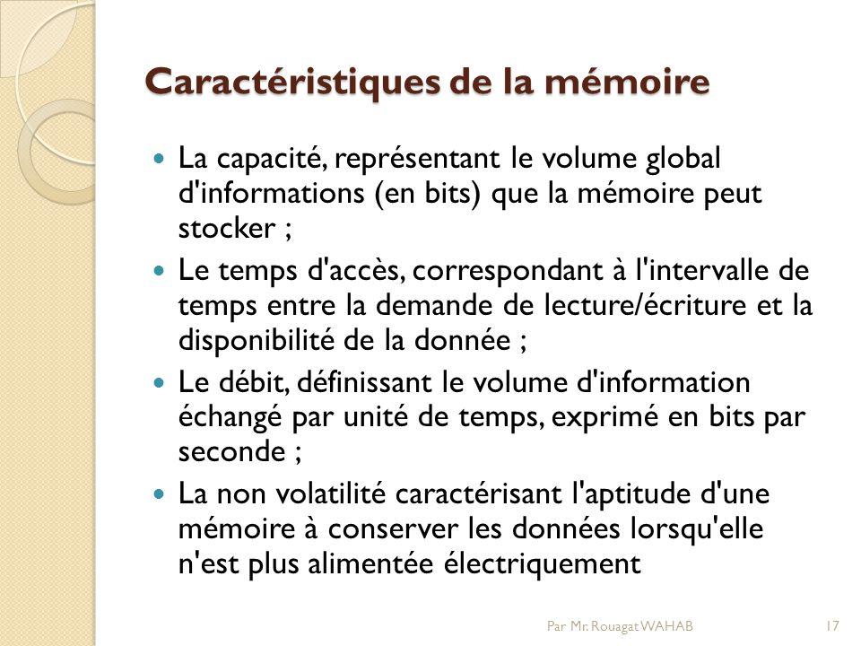 Caractéristiques de la mémoire La capacité, représentant le volume global d informations (en bits) que la mémoire peut stocker ; Le temps d accès, correspondant à l intervalle de temps entre la demande de lecture/écriture et la disponibilité de la donnée ; Le débit, définissant le volume d information échangé par unité de temps, exprimé en bits par seconde ; La non volatilité caractérisant l aptitude d une mémoire à conserver les données lorsqu elle n est plus alimentée électriquement 17Par Mr.