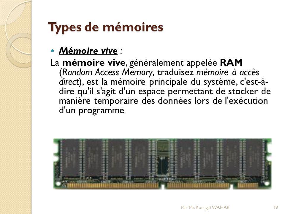 Types de mémoires Mémoire vive : La mémoire vive, généralement appelée RAM (Random Access Memory, traduisez mémoire à accès direct), est la mémoire principale du système, c est-à- dire qu il s agit d un espace permettant de stocker de manière temporaire des données lors de l exécution d un programme 19Par Mr.