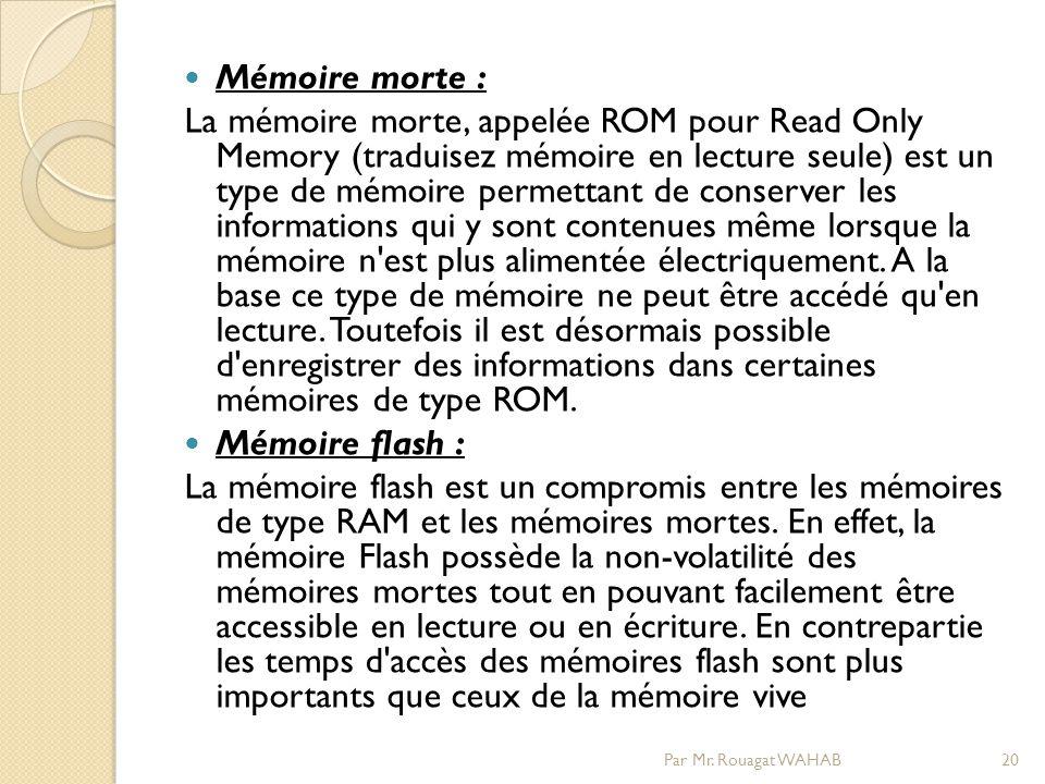 Mémoire morte : La mémoire morte, appelée ROM pour Read Only Memory (traduisez mémoire en lecture seule) est un type de mémoire permettant de conserver les informations qui y sont contenues même lorsque la mémoire n est plus alimentée électriquement.