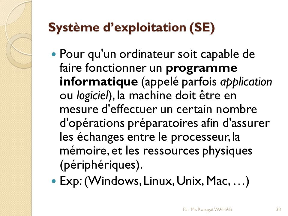 Système dexploitation (SE) Pour qu un ordinateur soit capable de faire fonctionner un programme informatique (appelé parfois application ou logiciel), la machine doit être en mesure d effectuer un certain nombre d opérations préparatoires afin d assurer les échanges entre le processeur, la mémoire, et les ressources physiques (périphériques).