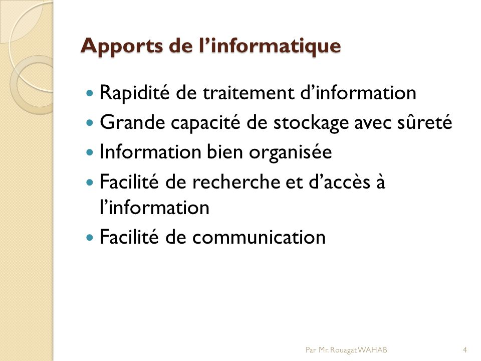 Apports de linformatique Rapidité de traitement dinformation Grande capacité de stockage avec sûreté Information bien organisée Facilité de recherche et daccès à linformation Facilité de communication 4Par Mr.