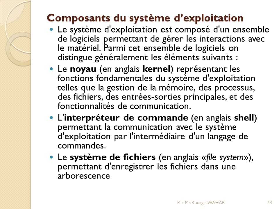 Composants du système dexploitation Le système d exploitation est composé d un ensemble de logiciels permettant de gérer les interactions avec le matériel.