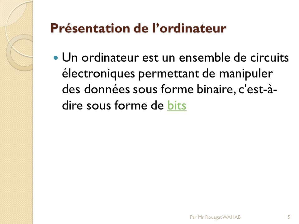 Présentation de lordinateur Un ordinateur est un ensemble de circuits électroniques permettant de manipuler des données sous forme binaire, c est-à- dire sous forme de bitsbits 5Par Mr.