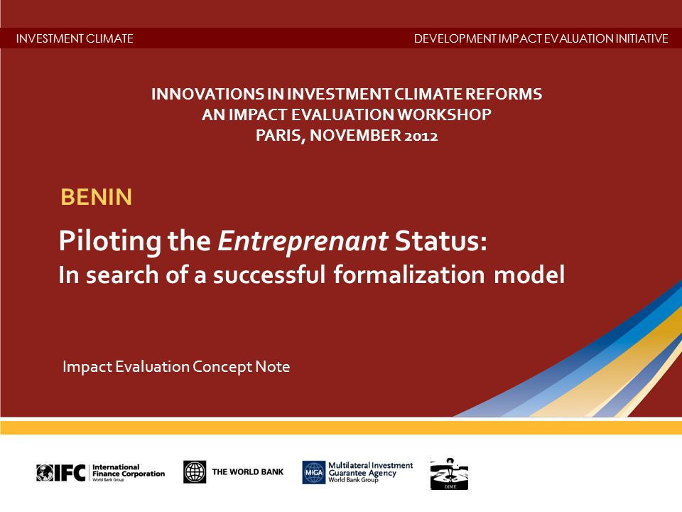 INVESTMENT CLIMATEDEVELOPMENT IMPACT EVALUATION INITIATIVE Piloting the Entreprenant Status: In search of a successful formalization model BENIN Impact Evaluation Concept Note INNOVATIONS IN INVESTMENT CLIMATE REFORMS AN IMPACT EVALUATION WORKSHOP PARIS, NOVEMBER 2012