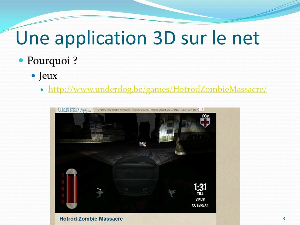 Une application 3D sur le net Pourquoi Jeux http://www.underdog.be/games/HotrodZombieMassacre/ 3