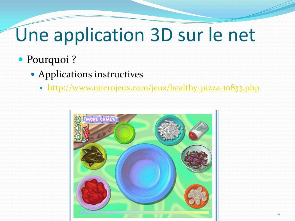 Une application 3D sur le net Pourquoi ? Applications instructives http://www.microjeux.com/jeux/healthy-pizza-10833.php 4