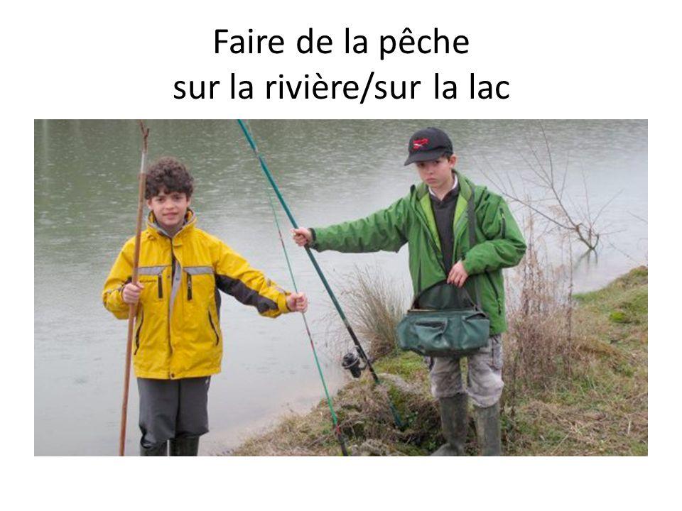 Faire de la pêche sur la rivière/sur la lac