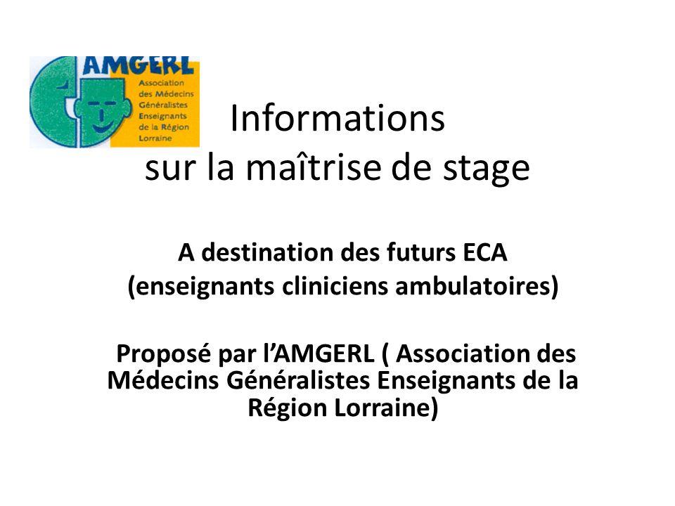 Informations sur la maîtrise de stage A destination des futurs ECA (enseignants cliniciens ambulatoires) Proposé par lAMGERL ( Association des Médecins Généralistes Enseignants de la Région Lorraine)
