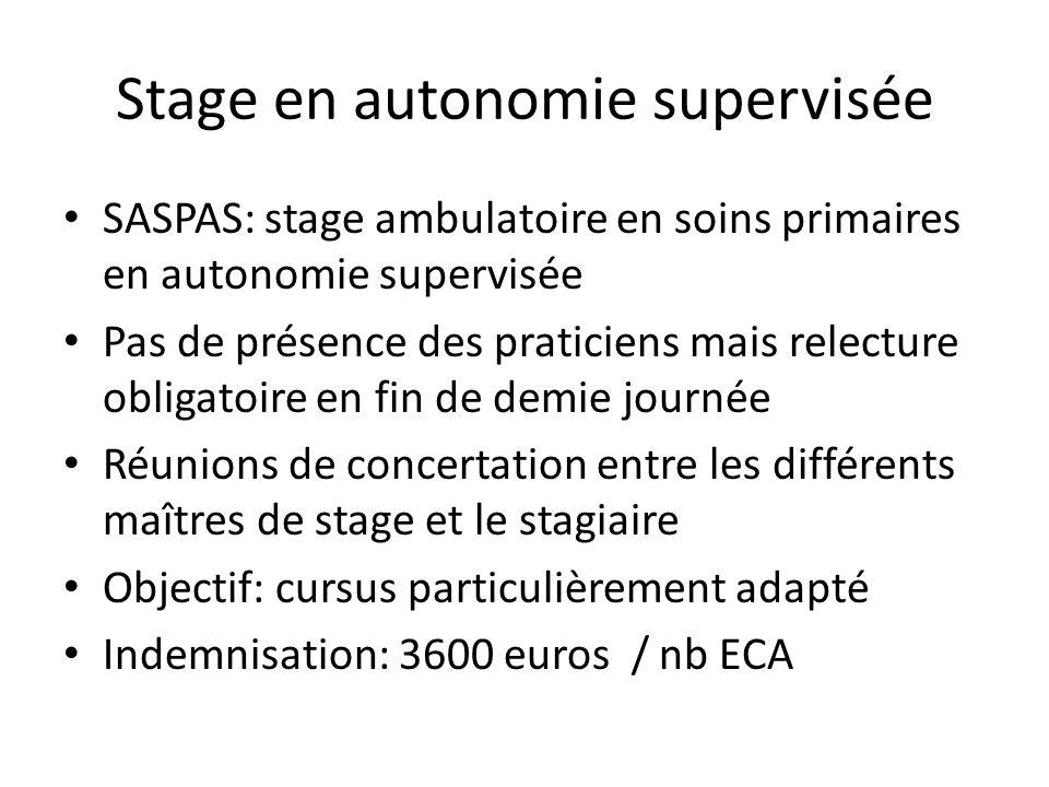Stage en autonomie supervisée SASPAS: stage ambulatoire en soins primaires en autonomie supervisée Pas de présence des praticiens mais relecture obligatoire en fin de demie journée Réunions de concertation entre les différents maîtres de stage et le stagiaire Objectif: cursus particulièrement adapté Indemnisation: 3600 euros / nb ECA