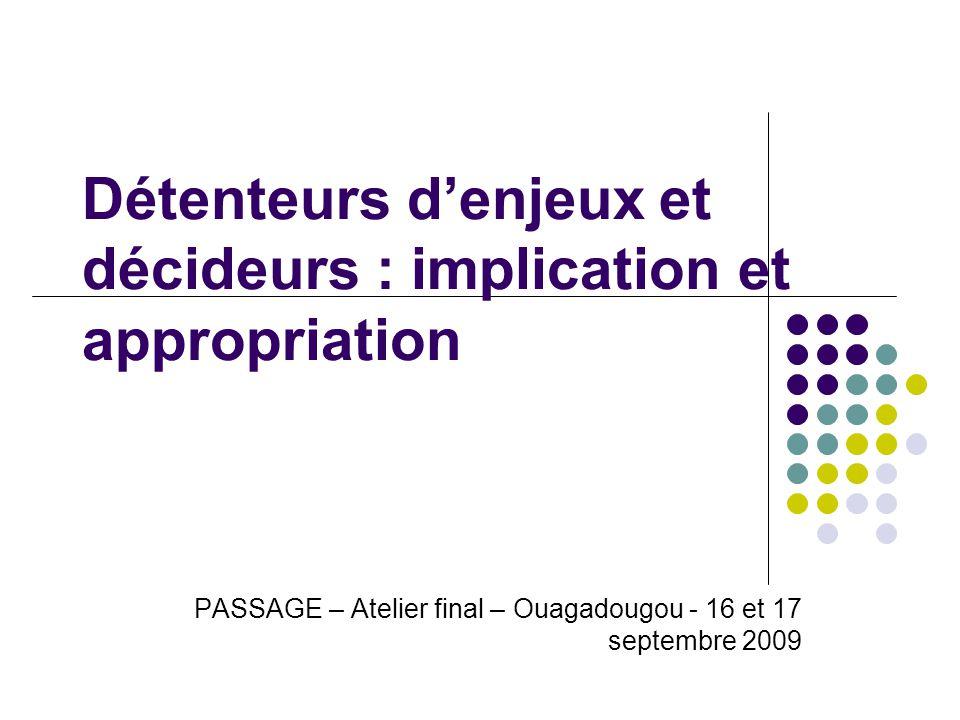 Détenteurs denjeux et décideurs : implication et appropriation PASSAGE – Atelier final – Ouagadougou - 16 et 17 septembre 2009