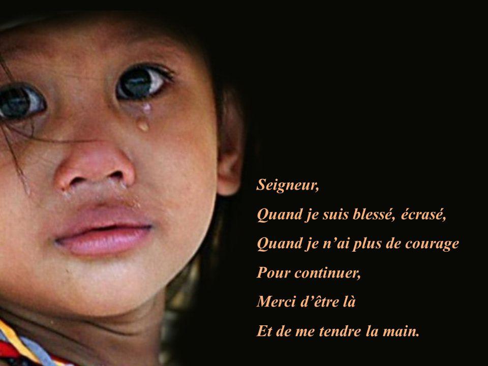 Seigneur, Quand je suis blessé, écrasé, Quand je nai plus de courage Pour continuer, Merci dêtre là Et de me tendre la main.