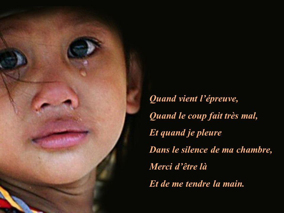 Quand vient lépreuve, Quand le coup fait très mal, Et quand je pleure Dans le silence de ma chambre, Merci dêtre là Et de me tendre la main.