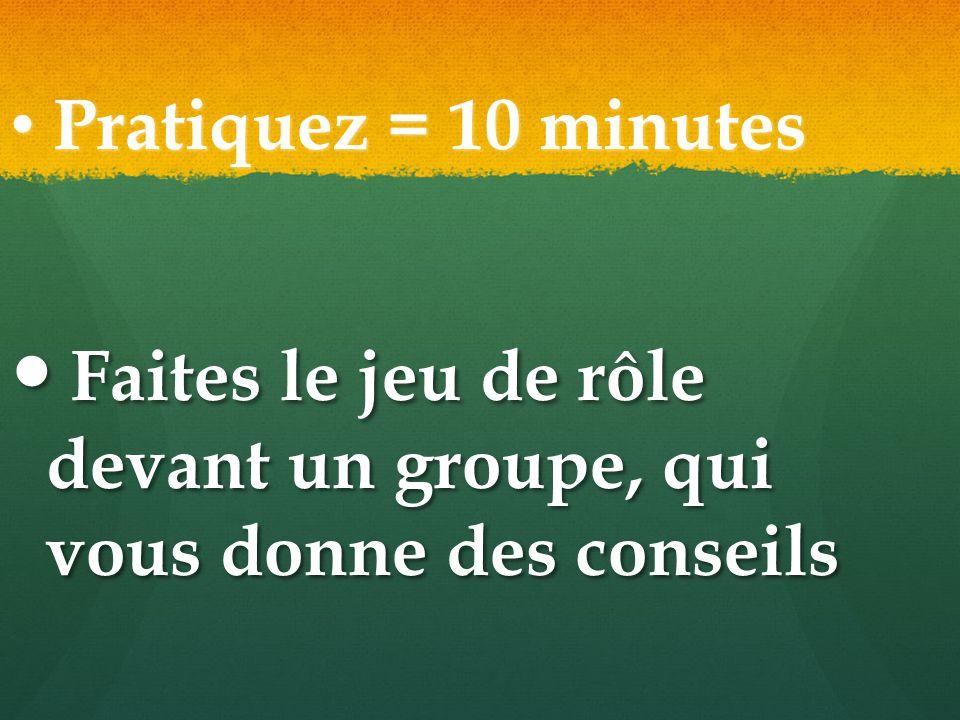 Pratiquez = 10 minutes Pratiquez = 10 minutes Faites le jeu de rôle devant un groupe, qui vous donne des conseils Faites le jeu de rôle devant un grou