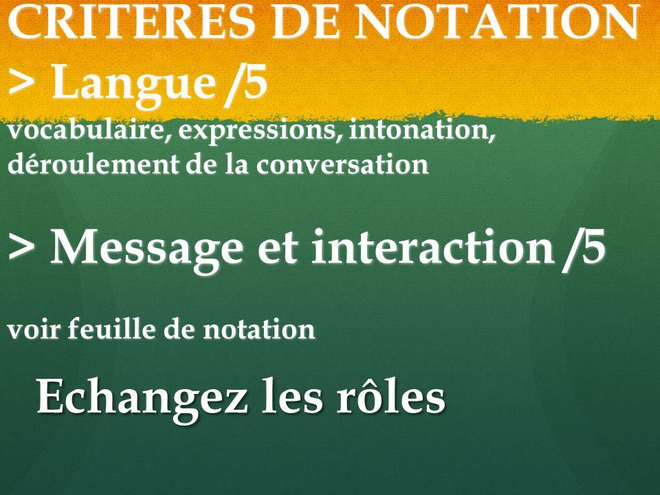 CRITERES DE NOTATION > Langue /5 vocabulaire, expressions, intonation, déroulement de la conversation > Message et interaction /5 voir feuille de notation Echangez les rôles