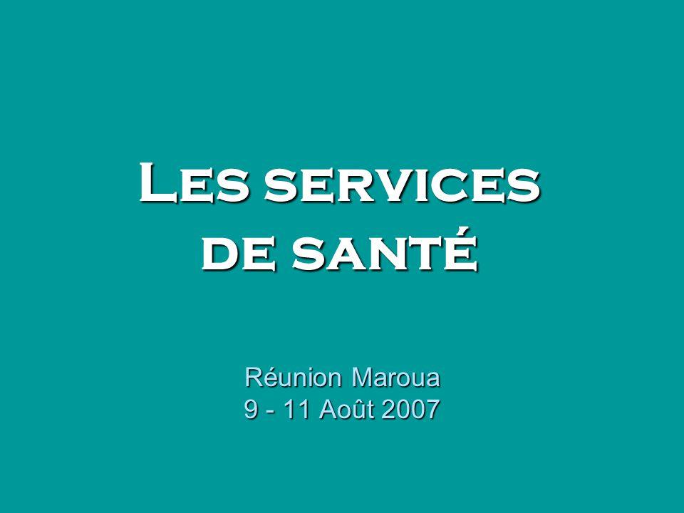 Réunion Maroua 9 - 11 Août 2007 Les services de santé