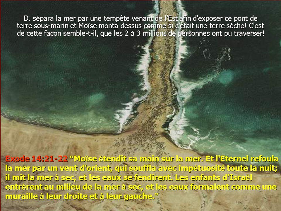 Exode 14:21-22 Moïse étendit sa main sur la mer. Et l'Eternel refoula la mer par un vent d'orient, qui souffla avec impétuosité toute la nuit; il mit