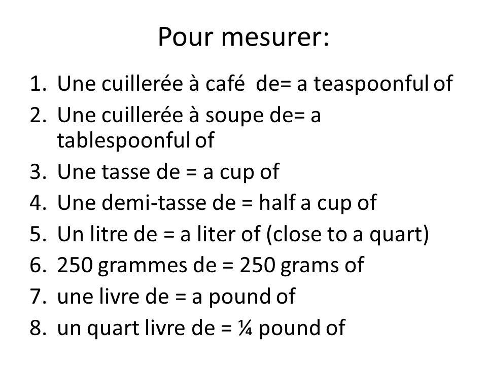 Pour mesurer: 1.Une cuillerée à café de= a teaspoonful of 2.Une cuillerée à soupe de= a tablespoonful of 3.Une tasse de = a cup of 4.Une demi-tasse de