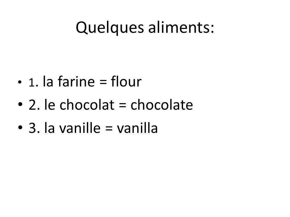 Quelques aliments: 1. la farine = flour 2. le chocolat = chocolate 3. la vanille = vanilla