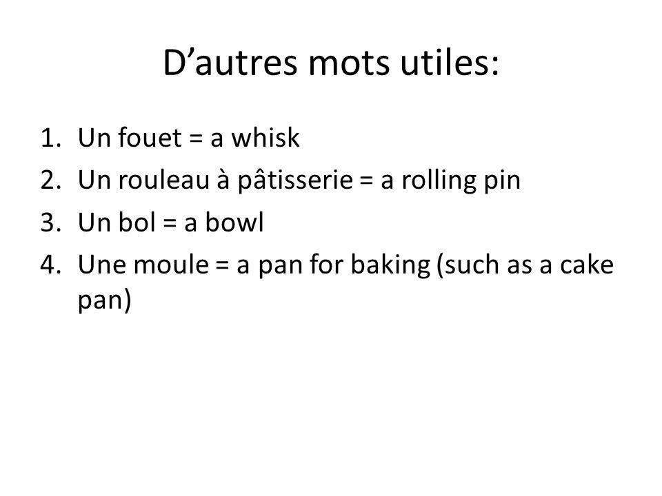 Dautres mots utiles: 1.Un fouet = a whisk 2.Un rouleau à pâtisserie = a rolling pin 3.Un bol = a bowl 4.Une moule = a pan for baking (such as a cake p