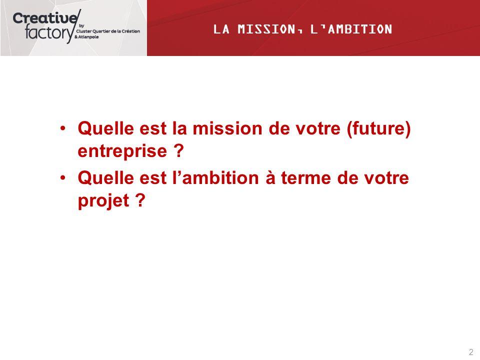 2 LA MISSION, LAMBITION Quelle est la mission de votre (future) entreprise ? Quelle est lambition à terme de votre projet ?
