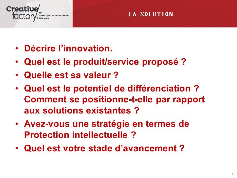 4 LA SOLUTION Décrire linnovation. Quel est le produit/service proposé ? Quelle est sa valeur ? Quel est le potentiel de différenciation ? Comment se