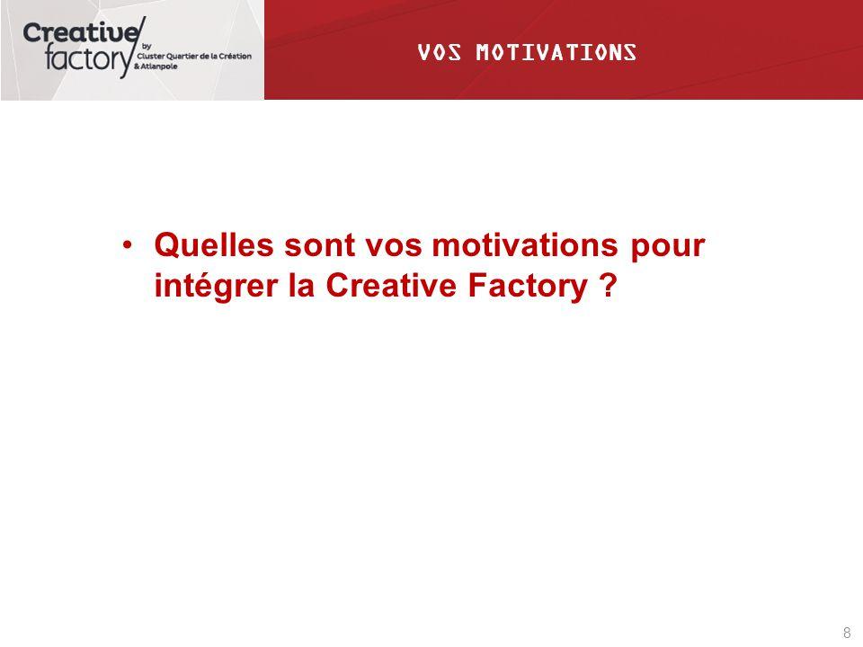 8 VOS MOTIVATIONS Quelles sont vos motivations pour intégrer la Creative Factory ?