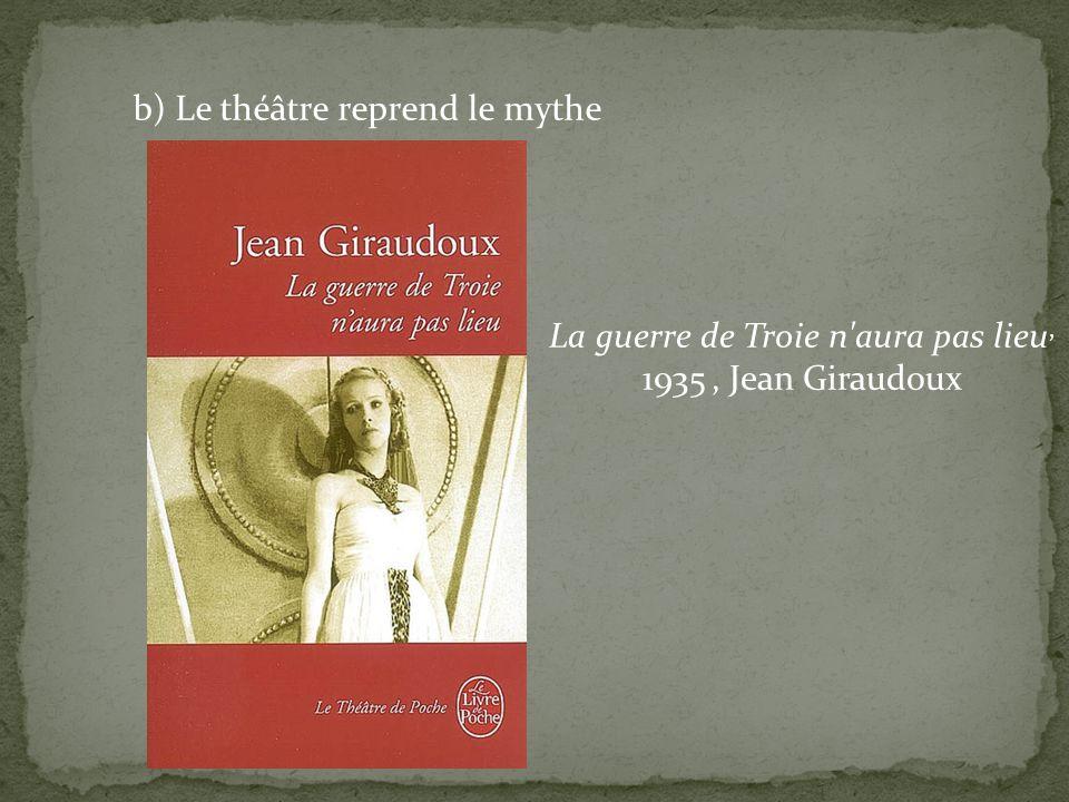 b) Le théâtre reprend le mythe La guerre de Troie n'aura pas lieu, 1935, Jean Giraudoux