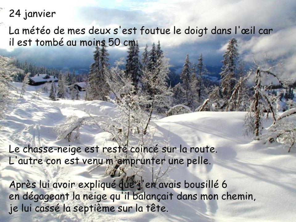 24 janvier La météo de mes deux s'est foutue le doigt dans l'œil car il est tombé au moins 50 cm. Le chasse-neige est resté coincé sur la route. L'aut