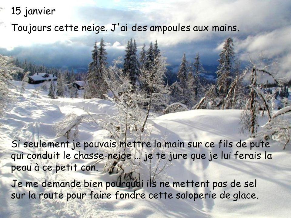 15 janvier Toujours cette neige. J'ai des ampoules aux mains. Si seulement je pouvais mettre la main sur ce fils de pute qui conduit le chasse-neige …
