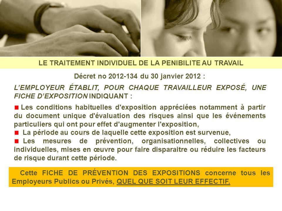 LE TRAITEMENT INDIVIDUEL DE LA PENIBILITE AU TRAVAIL Décret no 2012-134 du 30 janvier 2012 : LEMPLOYEUR ÉTABLIT, POUR CHAQUE TRAVAILLEUR EXPOSÉ, UNE F