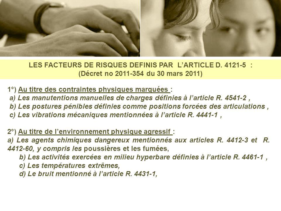 LES FACTEURS DE RISQUES DEFINIS PAR LARTICLE D. 4121-5 : (Décret no 2011-354 du 30 mars 2011) 1°) Au titre des contraintes physiques marquées : a) Les