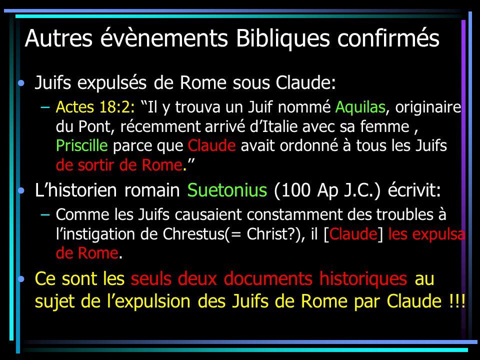 Autres évènements Bibliques confirmés Juifs expulsés de Rome sous Claude: –Actes 18:2: Il y trouva un Juif nommé Aquilas, originaire du Pont, récemment arrivé dItalie avec sa femme, Priscille parce que Claude avait ordonné à tous les Juifs de sortir de Rome.