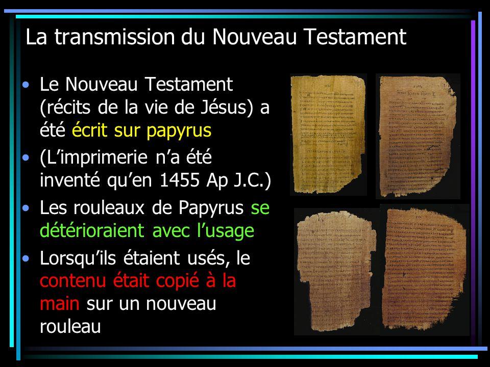 La transmission du Nouveau Testament Le Nouveau Testament (récits de la vie de Jésus) a été écrit sur papyrus (Limprimerie na été inventé quen 1455 Ap J.C.) Les rouleaux de Papyrus se détérioraient avec lusage Lorsquils étaient usés, le contenu était copié à la main sur un nouveau rouleau