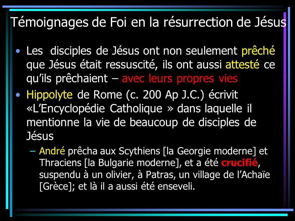 Témoignages de Foi en la résurrection de Jésus Les disciples de Jésus ont non seulement prêché que Jésus était ressuscité, ils ont aussi attesté ce quils prêchaient – avec leurs propres vies Hippolyte de Rome (c.