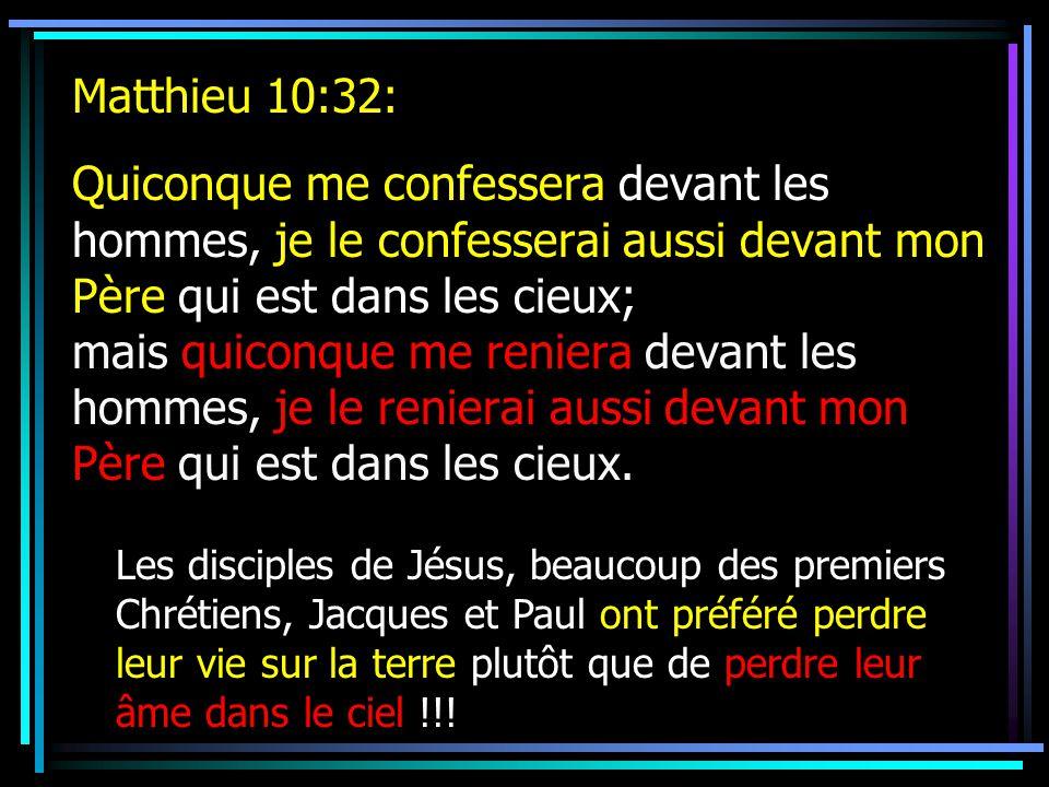 Matthieu 10:32: Quiconque me confessera devant les hommes, je le confesserai aussi devant mon Père qui est dans les cieux; mais quiconque me reniera devant les hommes, je le renierai aussi devant mon Père qui est dans les cieux.