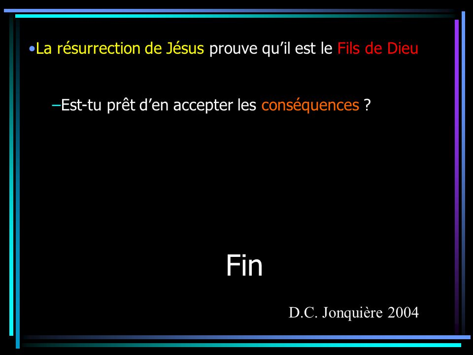 Fin La résurrection de Jésus prouve quil est le Fils de Dieu –Est-tu prêt den accepter les conséquences .