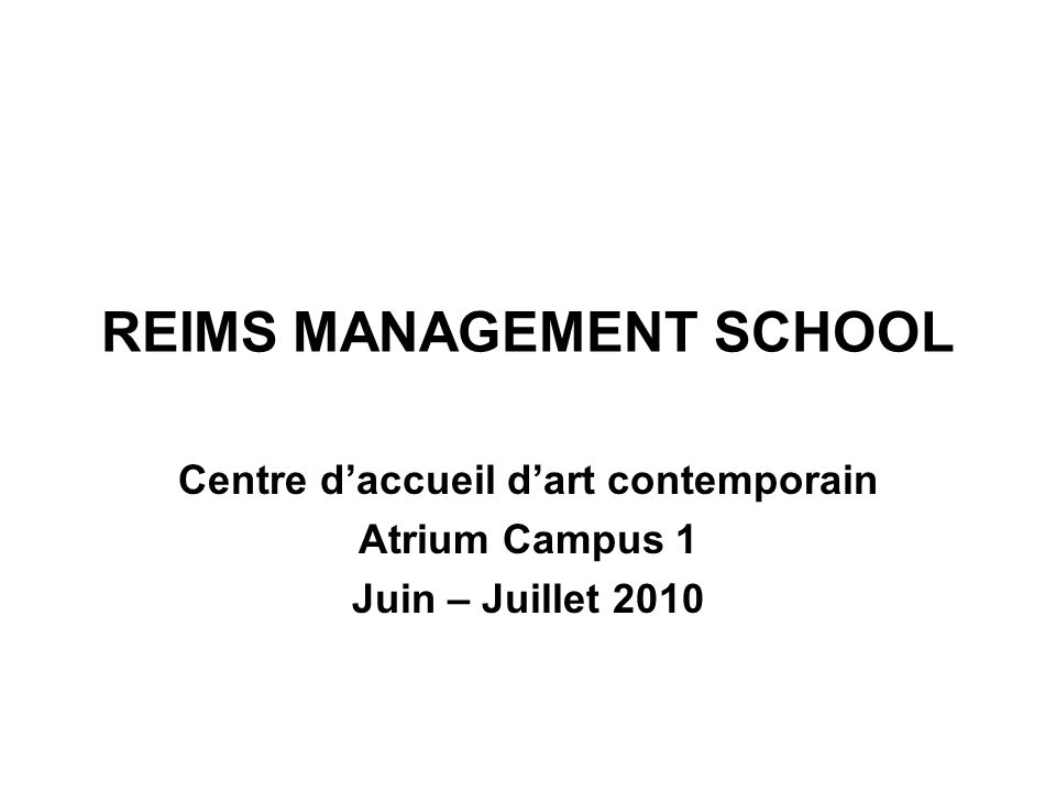 REIMS MANAGEMENT SCHOOL Centre daccueil dart contemporain Atrium Campus 1 Juin – Juillet 2010