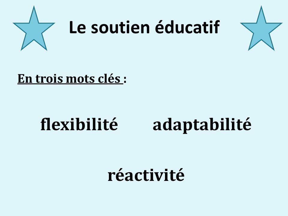 Le soutien éducatif En trois mots clés : flexibilité adaptabilité réactivité