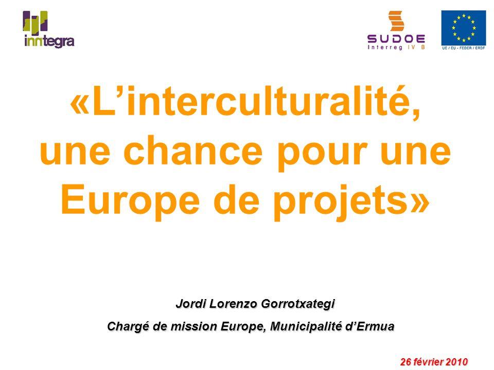 «Linterculturalité, une chance pour une Europe de projets» 26 février 2010 Jordi Lorenzo Gorrotxategi Chargé de mission Europe, Municipalité dErmua