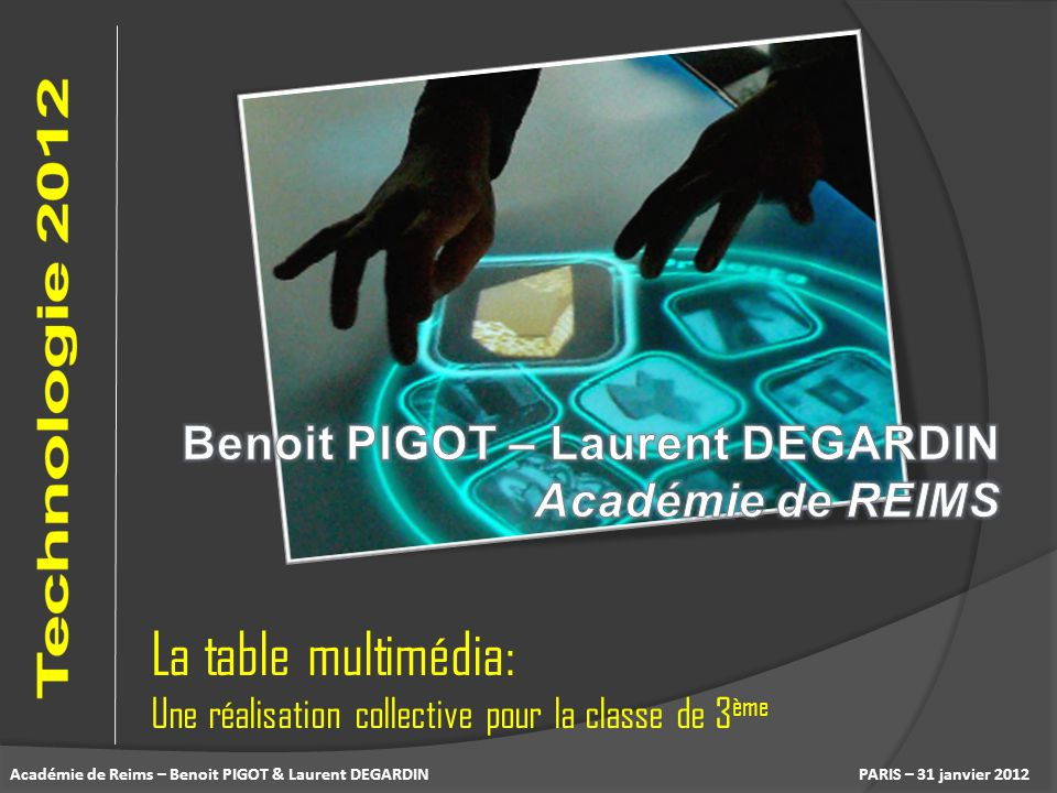 PARIS – 31 janvier 2012 La table multimédia: Une réalisation collective pour la classe de 3 ème Académie de Reims – Benoit PIGOT & Laurent DEGARDIN